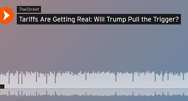 """The Street: """"Tariffs Are Getting Real: Will Trump Pull the Trigger?"""""""