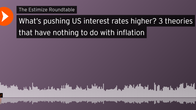 "Estimize Roundtable: ""What's pushing US interest rates higher? 3 theories that have nothing to do with inflation"""
